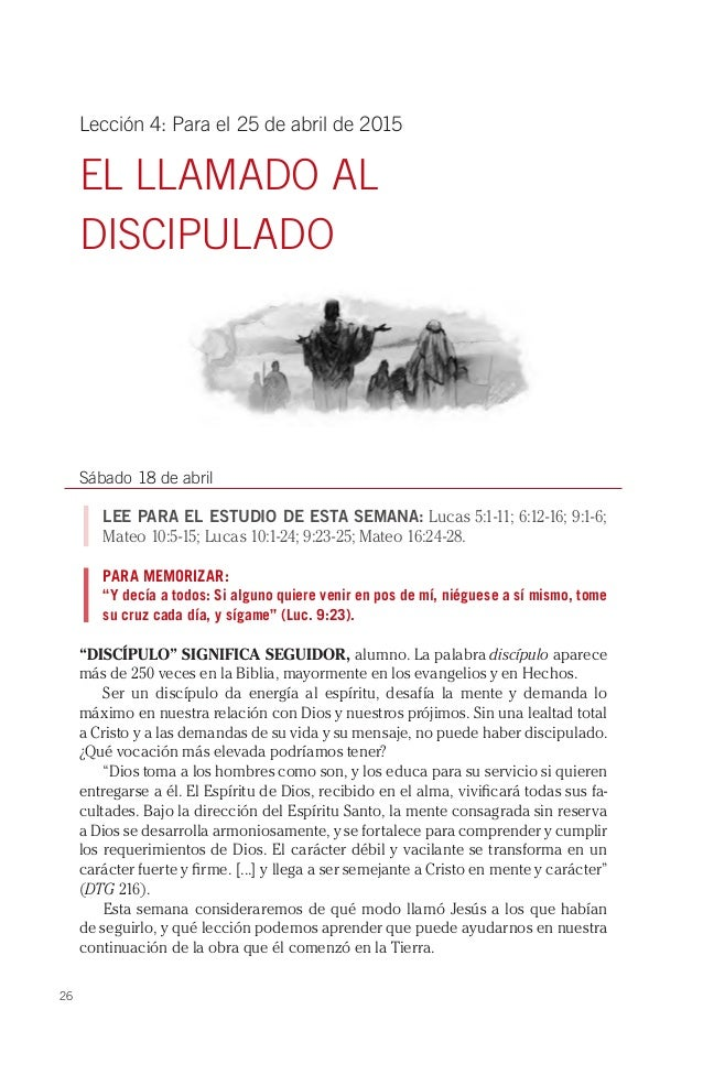 26 Lección 4: Para el 25 de abril de 2015 EL LLAMADO AL DISCIPULADO Sábado 18 de abril LEE PARA EL ESTUDIO DE ESTA SEMANA:...