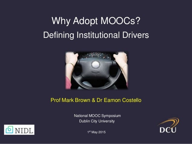 Why Adopt MOOCs? Defining Institutional Drivers 1st May 2015 National MOOC Symposium Dublin City University Prof Mark Brow...