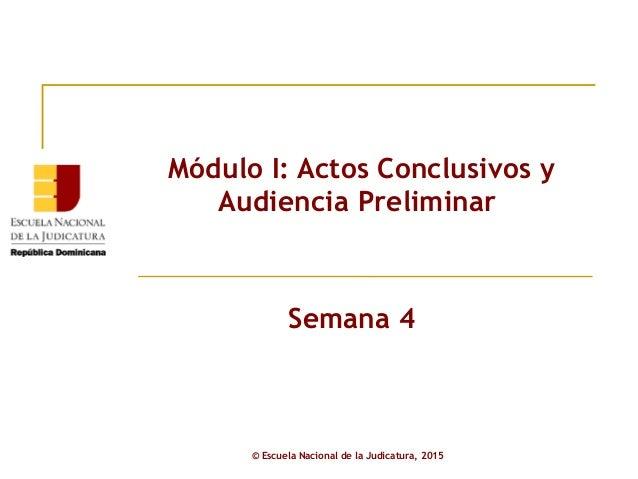 Módulo I: Actos Conclusivos y Audiencia Preliminar Semana 4 © Escuela Nacional de la Judicatura, 2015