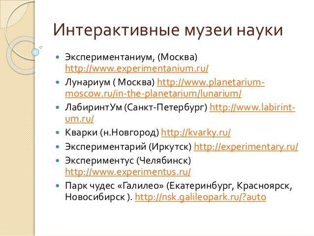 Интерактивные музеи науки  Экспериментаниум, (Москва) http://www.experimentanium.ru/  Лунариум ( Москва) http://www.plan...