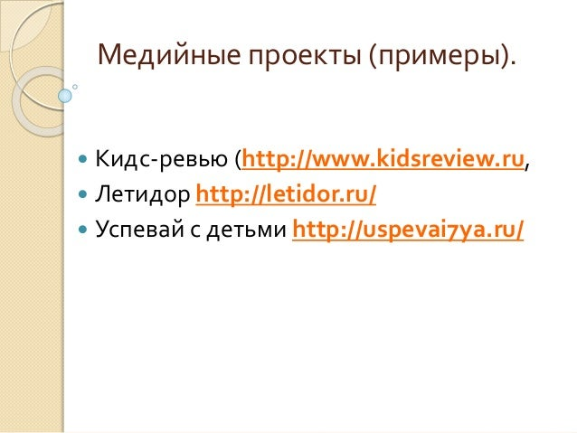 Медийные проекты (примеры).  Кидс-ревью (http://www.kidsreview.ru,  Летидор http://letidor.ru/  Успевай с детьми http:/...