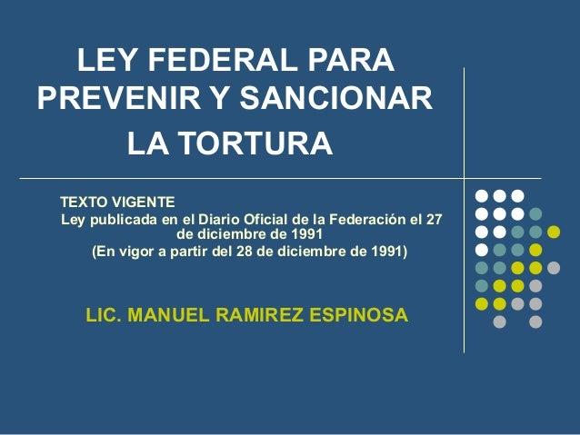 LEY FEDERAL PARA PREVENIR Y SANCIONAR LA TORTURA TEXTO VIGENTE Ley publicada en el Diario Oficial de la Federación el 27 d...