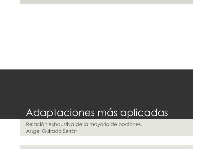 Adaptaciones más aplicadas Relación exhaustiva de la mayoría de opciones. Angel Guirado Serrat