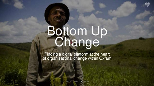 Bottom Up Change Placing a digital platform at the heart of organisational change within Oxfam