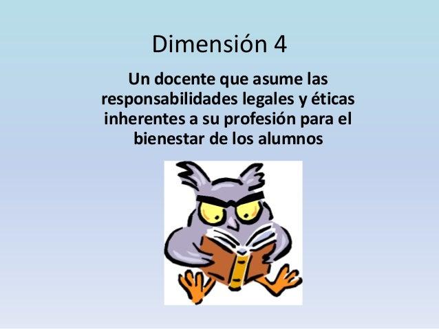 Dimensión 4 Un docente que asume las responsabilidades legales y éticas inherentes a su profesión para el bienestar de los...