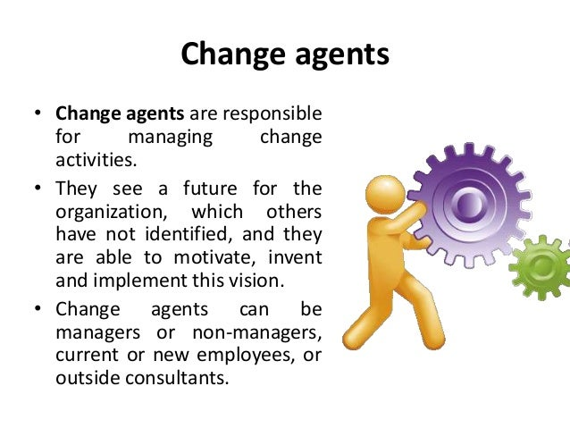 role of the change agent in organisational development Change agents are the persons who initiate change and manage change in the  organizations they are specialized in theory and practice of.