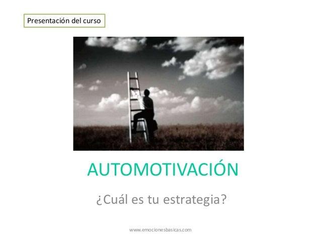 AUTOMOTIVACIÓN ¿Cuál es tu estrategia? Presentación del curso www.emocionesbasicas.com