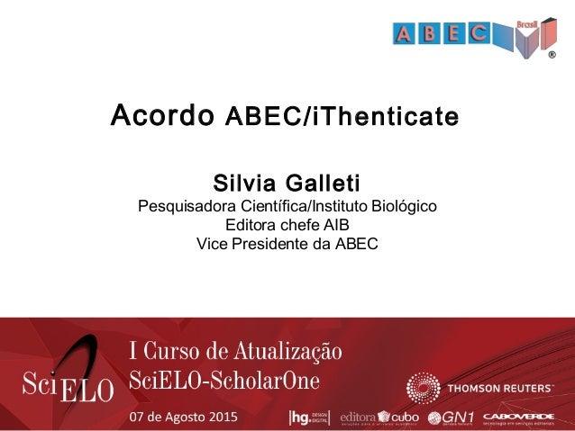 Acordo ABEC/iThenticate Silvia Galleti Pesquisadora Científica/Instituto Biológico Editora chefe AIB Vice Presidente da AB...