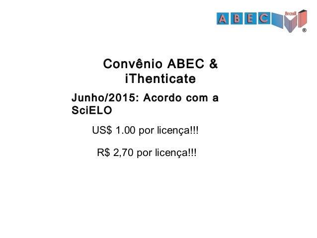 Convênio ABEC & iThenticate • Cada crédito possibilita a análise de um manuscrito. • Validade até 01 de fevereiro de 2016....