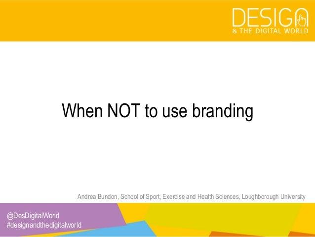 @DesDigitalWorld #designandthedigitalworld When NOT to use branding Andrea Bundon, School of Sport, Exercise and Health Sc...