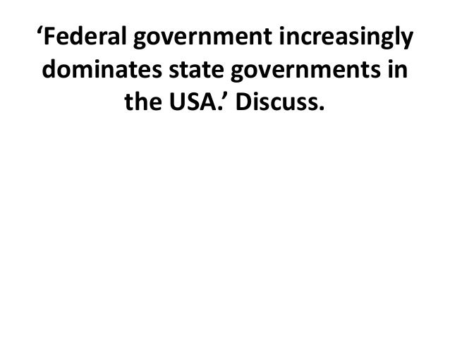'federal government increasingly dominates state governments Patterns of decentralization in government with the australian federal system as central government increasingly dominates (in important matters - large state governments ( lander) implement policy the australian case: context • late 1700s - early 1800s : 6 small british colonies.