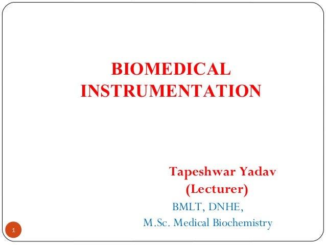 BIOMEDICAL INSTRUMENTATION Tapeshwar Yadav (Lecturer) BMLT, DNHE, M.Sc. Medical Biochemistry 1