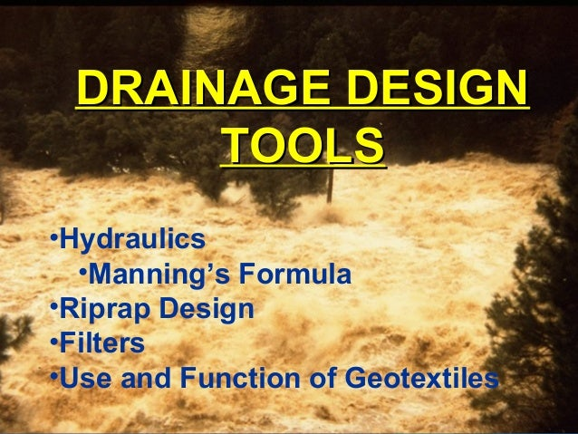 DRAINAGE DESIGNDRAINAGE DESIGN TOOLSTOOLS •Hydraulics •Manning's Formula •Riprap Design •Filters •Use and Function of Geot...