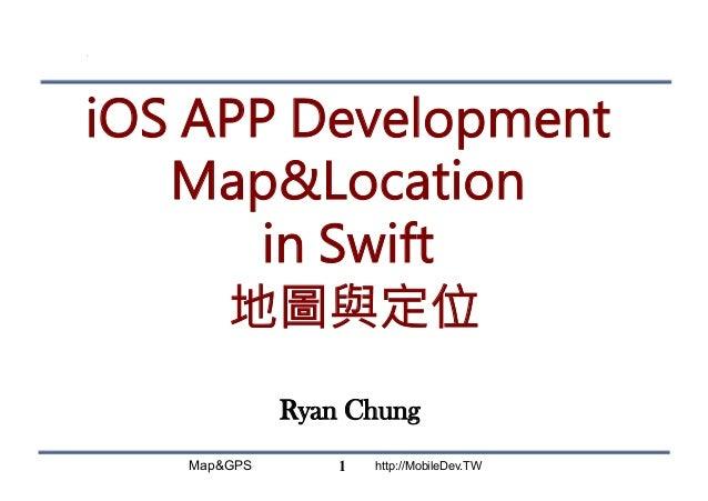 Map&GPS http://MobileDev.TW iOS APP Development Map&Location in Swift 地圖與定位 Ryan Chung 1