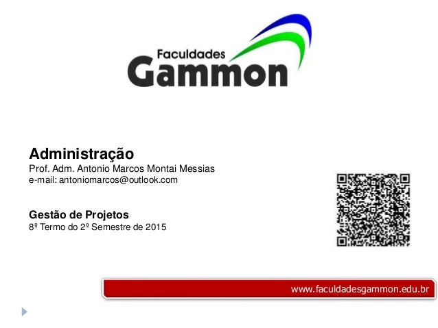 Administração Prof. Adm. Antonio Marcos Montai Messias e-mail: antoniomarcos@outlook.com Gestão de Projetos 8º Termo do 2º...