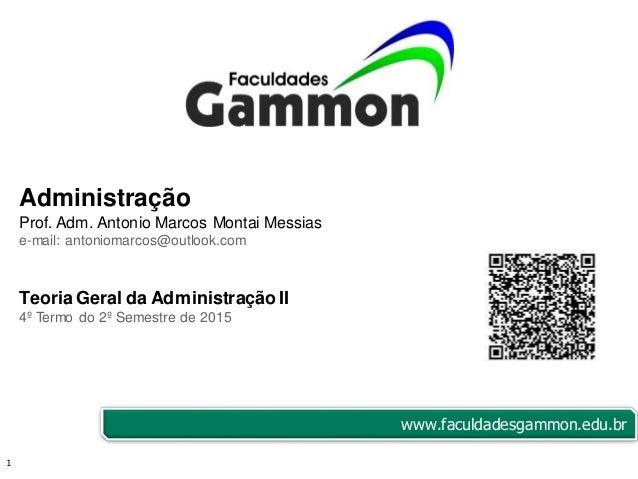 1 Administração Prof. Adm. Antonio Marcos Montai Messias e-mail: antoniomarcos@outlook.com Teoria Geral da Administração I...