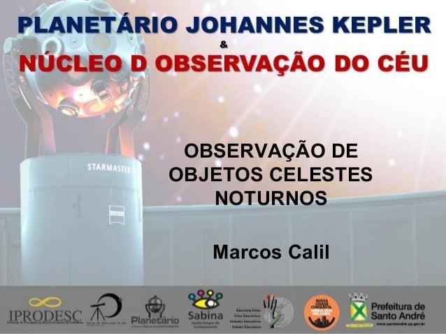 OBSERVAÇÃO DE OBJETOS CELESTES NOTURNOS Marcos Calil