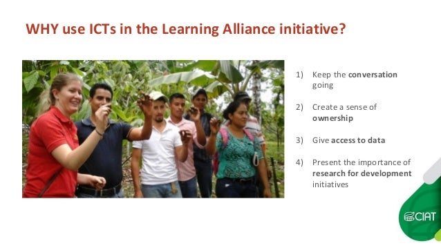 WHY use ICTs in the Learning Alliance initiative? 1) Keep the conversation going 2) Create a sense of ownership 3) Give ac...