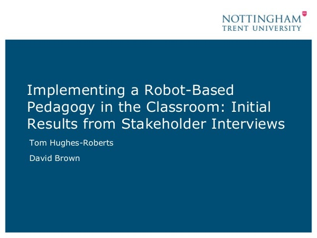 Implementing a Robot-Based Pedagogy in the Classroom: Initial Results from Stakeholder Interviews Tom Hughes-Roberts David...