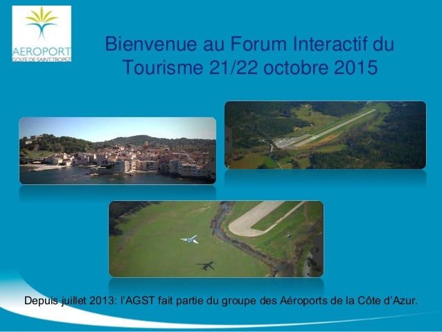Bienvenue au Forum Interactif du Tourisme 21/22 octobre 2015 Depuis juillet 2013: l'AGST fait partie du groupe des Aéropor...
