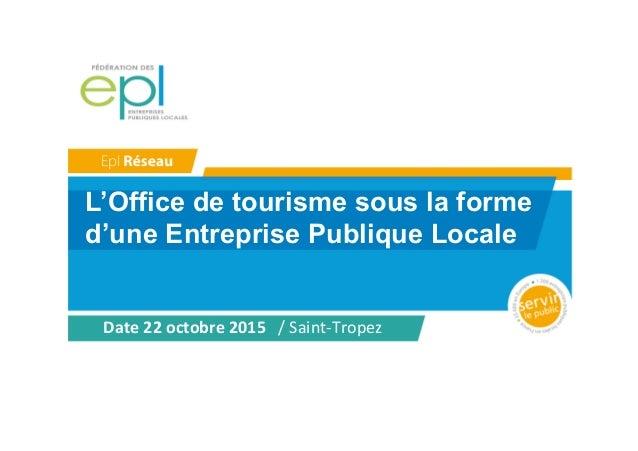 L'Office de tourisme sous la forme d'une Entreprise Publique Locale Date  22  octobre  2015      /  Saint-‐...