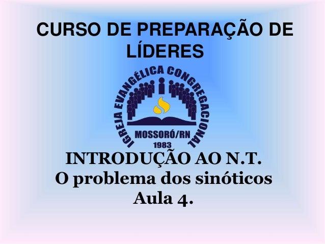 CURSO DE PREPARAÇÃO DE LÍDERES INTRODUÇÃO AO N.T. O problema dos sinóticos Aula 4.