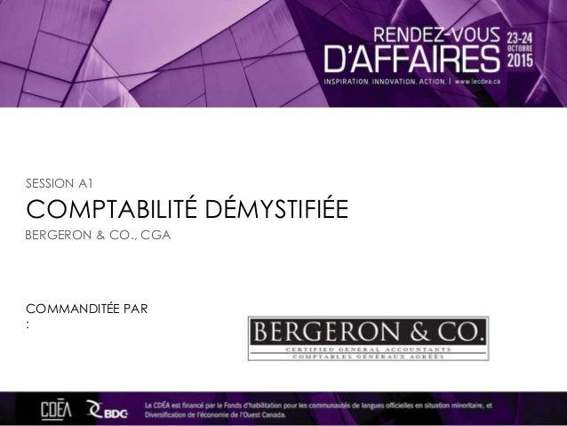 COMPTABILITÉ DÉMYSTIFIÉE COMMANDITÉE PAR : SESSION A1 BERGERON & CO., CGA