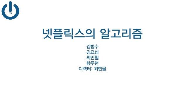 넷플릭스의 알고리즘 김범수 김요섭 최민철 함주현 디렉터: 최한울