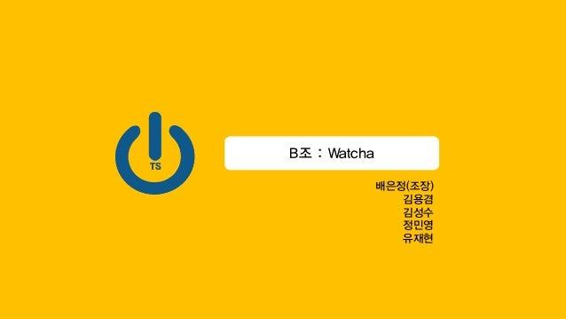 B조 : Watcha 배은정(조장) 김용겸 김성수 정민영 유재현