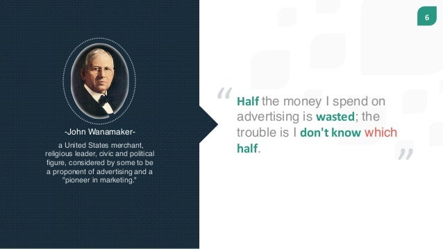 6 Halfthe money I spend on advertising is wasted; the trouble is I don'tknow which half. -John Wanamaker- a United State...