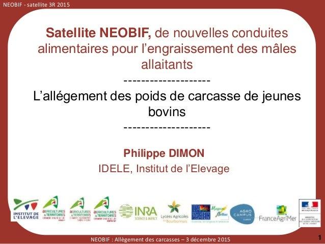 NEOBIF - satellite 3R 2015 NEOBIF : Allègement des carcasses – 3 décembre 2015 1 Philippe DIMON IDELE, Institut de l'Eleva...