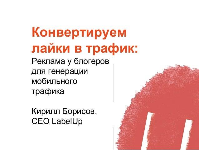 Конвертируем лайки в трафик: Реклама у блогеров для генерации мобильного трафика Кирилл Борисов, СЕО LabelUp