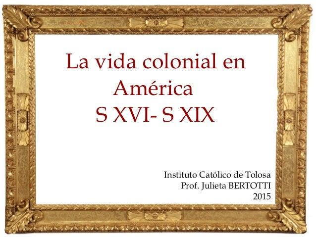 La vida colonial en América S XVI- S XIX Instituto Católico de Tolosa Prof. Julieta BERTOTTI 2015