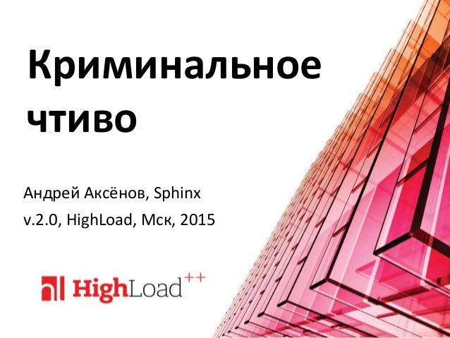 Криминальное чтиво Андрей Аксёнов, Sphinx v.2.0, HighLoad, Мск, 2015