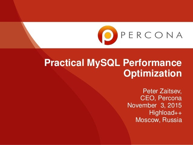 Peter Zaitsev, CEO, Percona November 3, 2015 Highload++ Moscow, Russia Practical MySQL Performance Optimization