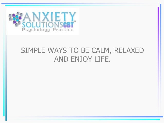 SIMPLE WAYS TO BE CALM, RELAXED AND ENJOY LIFE.
