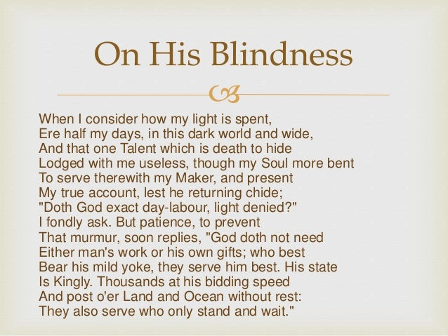 """an analogy of john miltons blindness in the poem when i consider how my light is spent John milton's sonnet xix, sometimes known as """"when i consider how my light is spent,"""" opens with the narrator reflecting on the fact that he has become blind."""