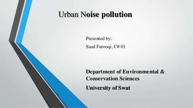 Urban Noise pollution Presented by: Saad Farooqi, C# 01 Department of Environmental & Conservation Sciences University of ...