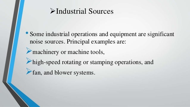 Industrial Sources •Some industrial operations and equipment are significant noise sources. Principal examples are: mach...