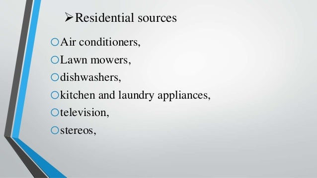 Residential sources oAir conditioners, oLawn mowers, odishwashers, okitchen and laundry appliances, otelevision, ostereos,