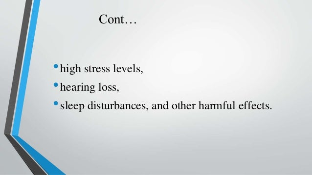 Cont… •high stress levels, •hearing loss, •sleep disturbances, and other harmful effects.