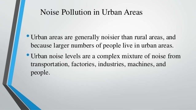 Noise Pollution in Urban Areas •Urban areas are generally noisier than rural areas, and because larger numbers of people l...