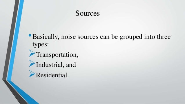 Sources •Basically, noise sources can be grouped into three types: Transportation, Industrial, and Residential.