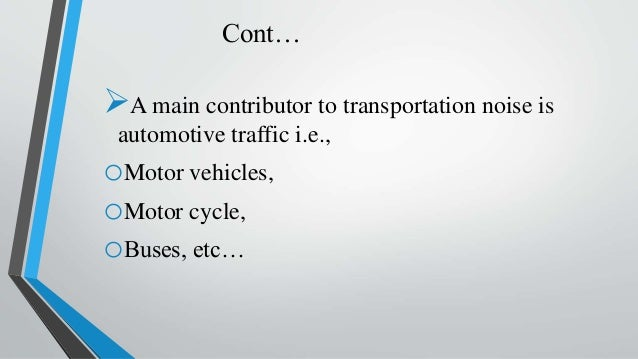 Cont… A main contributor to transportation noise is automotive traffic i.e., oMotor vehicles, oMotor cycle, oBuses, etc…
