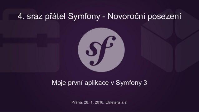 4. sraz přátel Symfony - Novoroční posezení Moje první aplikace v Symfony 3 Praha, 28. 1. 2016, Etnetera a.s.