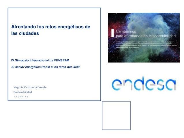 Virginia Ocio de la Fuente Sostenibilidad 0 1 | 0 2 | 1 6 Afrontando los retos energéticos de las ciudades IV Simposio Int...