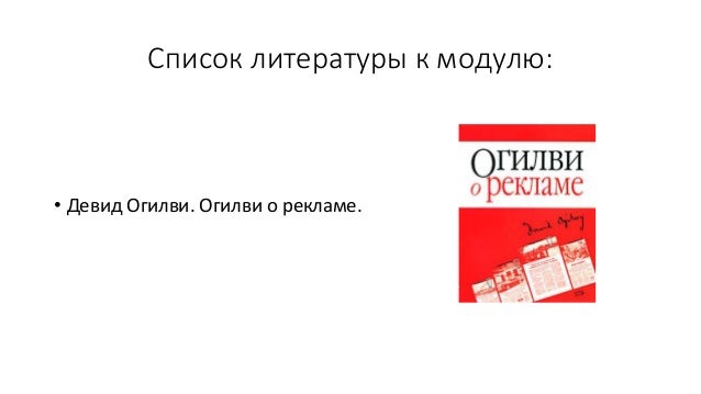 Список литературы к модулю: • Девид Огилви. Огилви о рекламе.