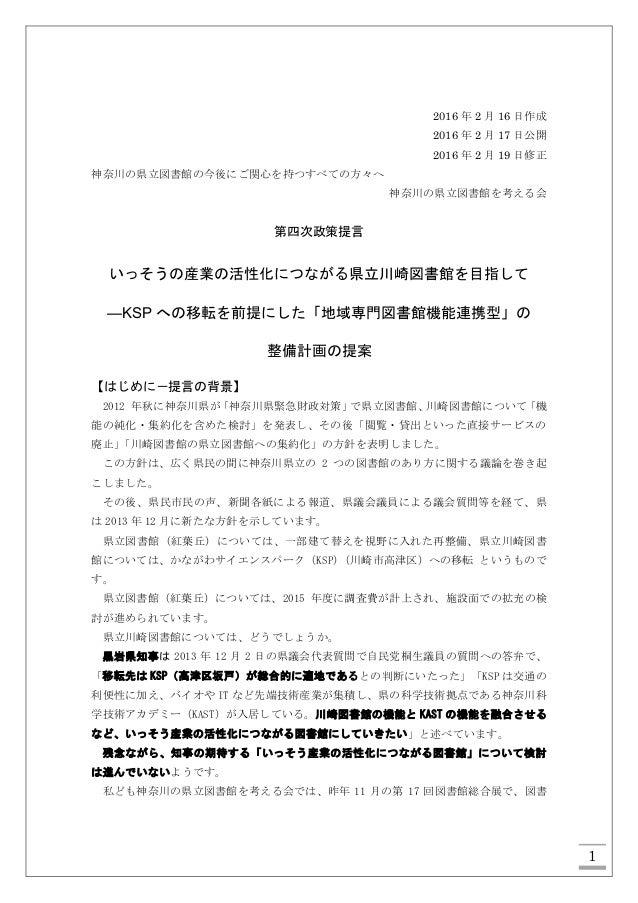 1 2016 年 2 月 16 日作成 2016 年 2 月 17 日公開 2016 年 2 月 19 日修正 神奈川の県立図書館の今後にご関心を持つすべての方々へ 神奈川の県立図書館を考える会 第四次政策提言 いっそうの産業の活性化につながる...