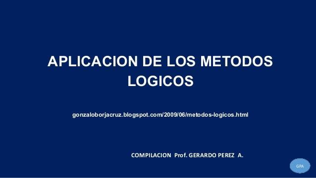 APLICACION DE LOS METODOS LOGICOS gonzaloborjacruz.blogspot.com/2009/06/metodos-logicos.html GPA COMPILACION Prof. GERARDO...
