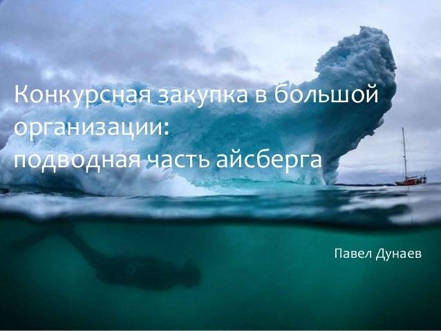Конкурсная закупка в большой организации: подводная часть айсберга Павел Дунаев